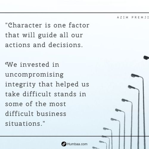 """Character is one factor that will guide all our actions and decisions.We invested in uncompromising integrity that helped us take difficult stands in some of the most difficult business situations."" by Azim premji on humbaa.com"