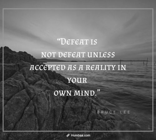 """Defeat is not defeat unless accepted as a reality in your own mind."" by Bruce Lee on Humbaa"