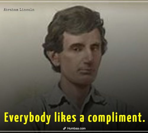 Everybody likes a compliment. By Abraham Lincoln on Humbaa.com