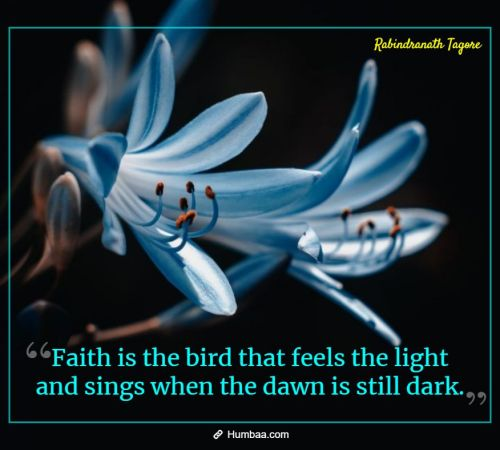 Faith is the bird that feels the light and sings when the dawn is still dark. By Rabindranath Tagore on Humbaa.com
