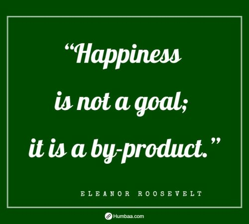 """Happiness is not a goal; it is a by-product."" By Eleanor Roosevelt on Humbaa.com"