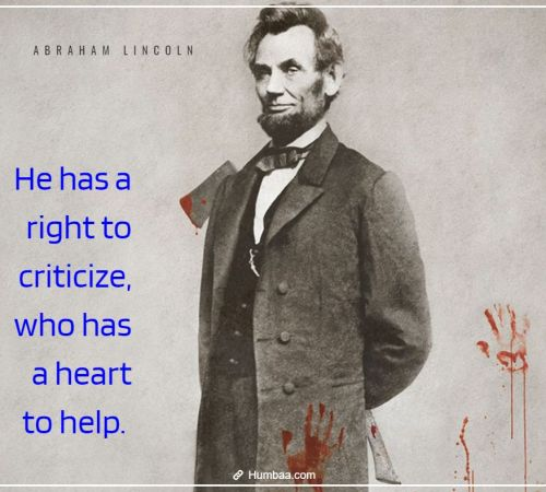 He has a right to criticize, who has a heart to help. By Abraham Lincoln on Humbaa.com