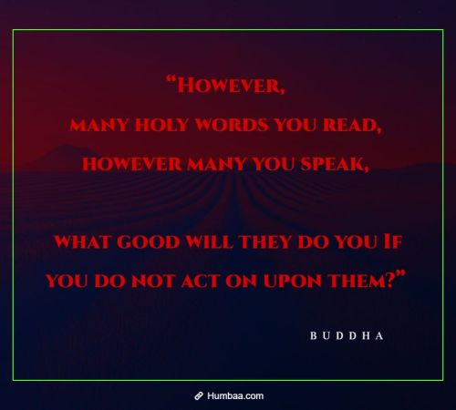 however many holy words you read however many you speak what good will they do you if you do not act on upon them by buddha on humbaa 1 »