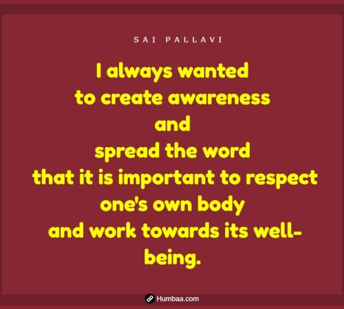 I always wanted to create awareness and spread the word that it is important to respect one's own body and work towards its well-being. By Sai Pallavi on Humbaa