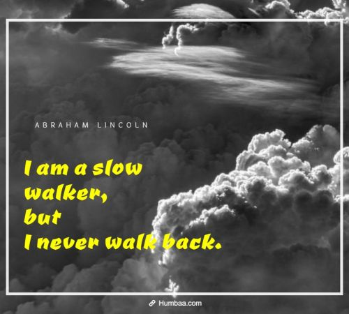 I am a slow walker, but I never walk back. By Abraham Lincoln on Humbaa.com