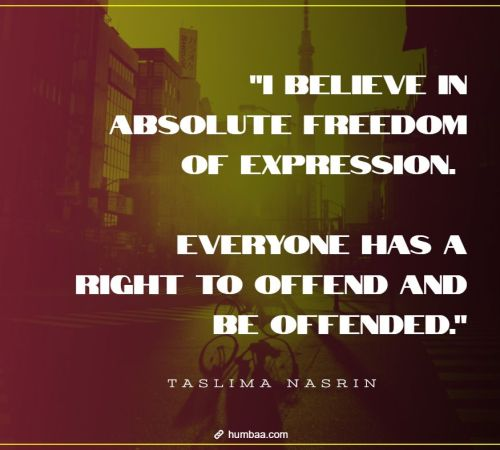 i believe in absolute freedom of expression everyone has a right to offend and be offended by taslima nasrin on humbaa 1 »