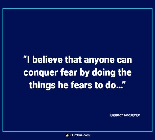 """I believe that anyone can conquer fear by doing the things he fears to do…"" By Eleanor Roosevelt on Humbaa.com"