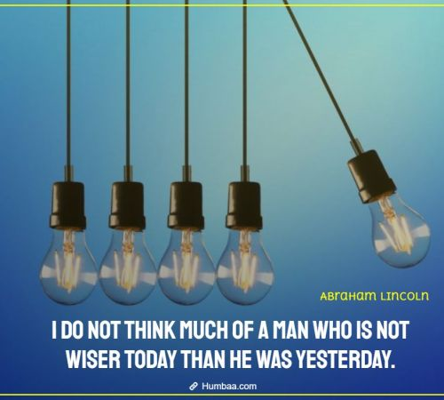 I do not think much of a man who is not wiser today than he was yesterday. By Abraham Lincoln on Humbaa.com