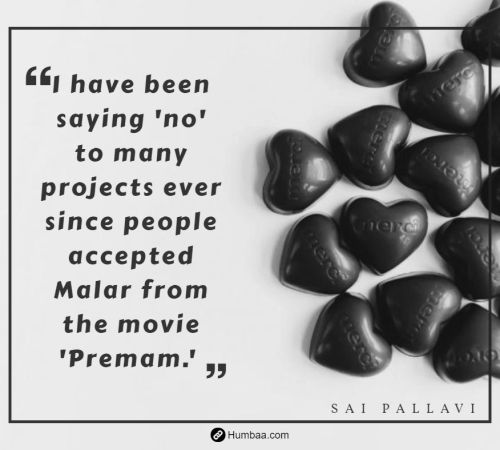 I have been saying 'no' to many projects ever since people accepted Malar from the movie 'Premam.' By Sai Pallavi on Humbaa