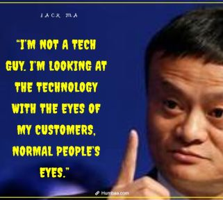 """""""I'M NOT A TECH GUY. I'M LOOKING AT THE TECHNOLOGY WITH THE EYES OF MY CUSTOMERS, NORMAL PEOPLE'S EYES."""" BY JACK MA ON HUMBAA.COM"""