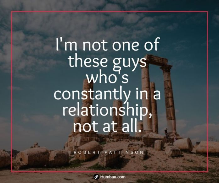 I'm not one of these guys who's constantly in a relationship, not at all.By Robert Pattinson on humbaa.com