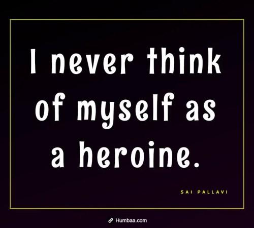 I never think of myself as a heroine. By Sai Pallavi on Humbaa