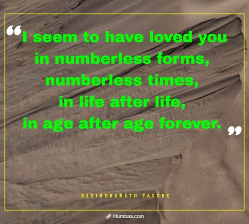 I seem to have loved you in numberless forms, numberless times, in life after life, in age after age forever. By Rabindranath Tagore on Humbaa.com