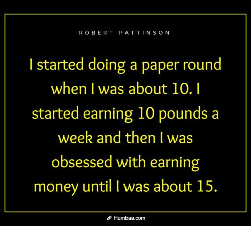 I started doing a paper round when I was about 10. I started earning 10 pounds a week and then I was obsessed with earning money until I was about 15.