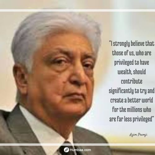 """""""I strongly believe that those of us, who are privileged to have wealth, should contribute significantly to try and create a better world for the millions who are far less privileged""""  by Azim premji on humbaa.com"""