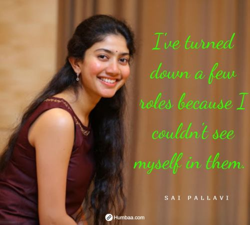 I've turned down a few roles because I couldn't see myself in them. By Sai Pallavi on Humbaa