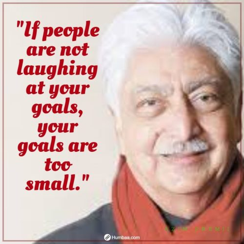 """""""If people are not laughing at your goals, your goals are too small."""" by Azim premji on humbaa.com"""