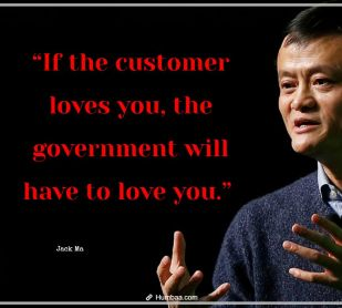 """""""If the customer loves you, the government will have to love you."""" by Jack Ma on Humbaa.com"""
