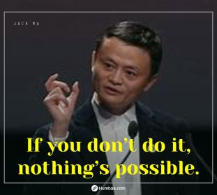 If you don't do it, nothing's possible. by Jack Ma on Humbaa.com