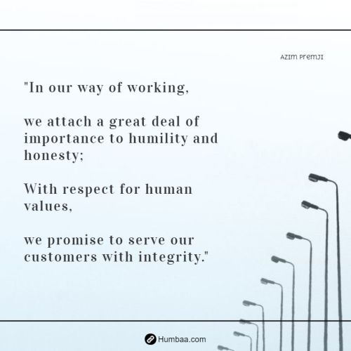 """In our way of working, we attach a great deal of importance to humility and honesty; With respect for human values, we promise to serve our customers with integrity."" by Azim premji on humbaa.com"
