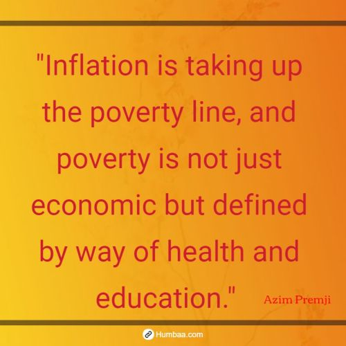 """Inflation is taking up the poverty line, and poverty is not just economic but defined by way of health and education."" by Azim premji on humbaa.com"