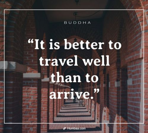 """It is better to travel well than to arrive."" By Buddha on Humbaa"