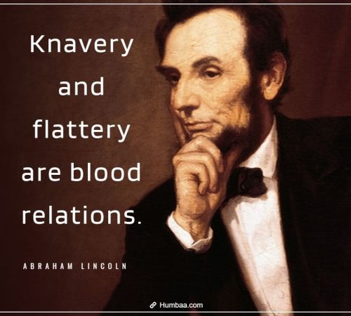 Knavery and flattery are blood relations. By Abraham Lincoln on Humbaa.com