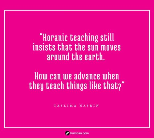 """Koranic teaching still insists that the sun moves around the earth. How can we advance when they teach things like that?"" by Taslima Nasrin on humbaa"
