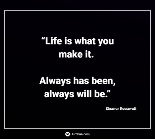 """""""Life is what you make it. Always has been, always will be."""" By Eleanor Roosevelt on Humbaa.com"""