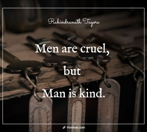 Men are cruel, but Man is kind. By Rabindranath Tagore on Humbaa.com
