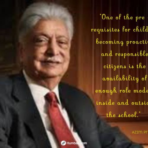 """One of the pre - requisites for children becoming proactive and responsible citizens is the availability of enough role models inside and outside the school."" by Azim premji on humbaa.com"