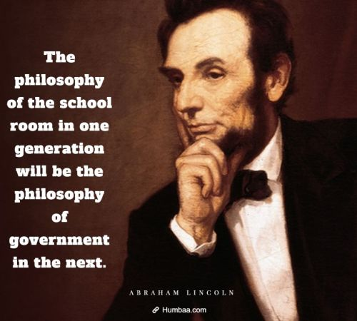 The philosophy of the school room in one generation will be the philosophy of government in the next. By Abraham Lincoln on Humbaa.com