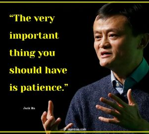"""""""The very important thing you should have is patience."""" by Jack Ma on Humbaa.com"""