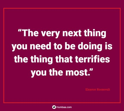 """""""The very next thing you need to be doing is the thing that terrifies you the most."""" By Eleanor Roosevelt on Humbaa.com"""