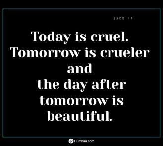 Today is cruel. Tomorrow is crueler and the day after tomorrow is beautiful. by Jack Ma on Humbaa.com