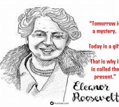 """Tomorrow is a mystery. Today is a gift. That is why it is called the present."" By Eleanor Roosevelt on Humbaa.com"