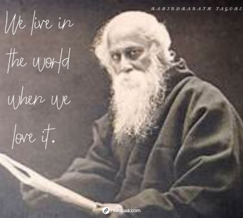 We live in the world when we love it. By Rabindranath Tagore on Humbaa.com