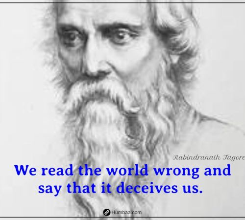 We read the world wrong and say that it deceives us. By Rabindranath Tagore on Humbaa.com