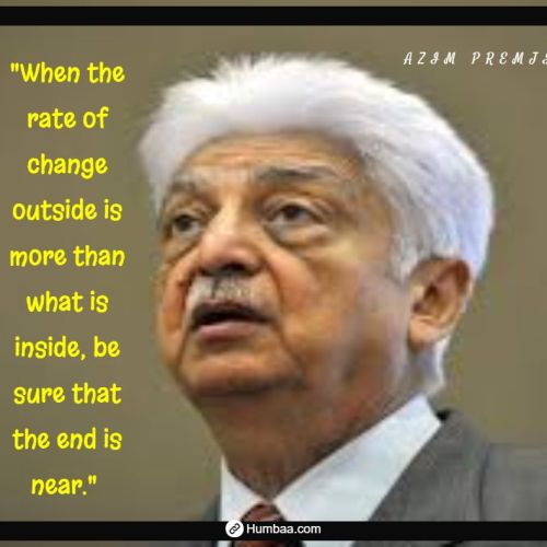 """When the rate of change outside is more than what is inside, be sure that the end is near."" by Azim premji on humbaa.com"