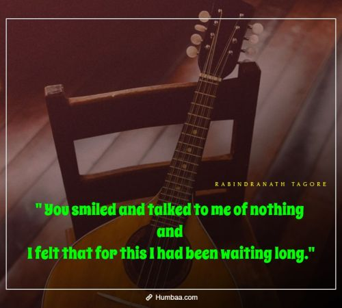 You smiled and talked to me of nothing and I felt that for this I had been waiting long. By Rabindranath Tagore on Humbaa.com