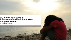 Information You Must Know as an Adoptive Parent – A Therapist's Guide to Attachment Disorders