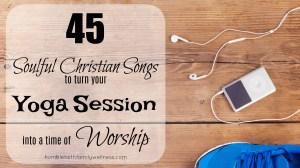 45 Soulful Christian Songs to turn your Yoga Session into a time of Worship