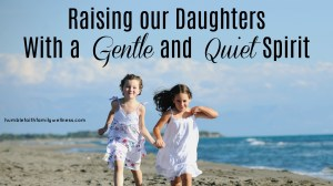 Raising our Daughters with a Gentle and Quiet Spirit