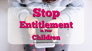 How to Stop Entitlement in Your Children