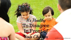 It's Healthy to Disagree in Front of Your Children