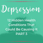 12 HIDDEN HEALTH CONDITIONS THAT COULD BE CAUSING YOUR DEPRESSION: Part 3