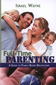 Israel Wayne ~ Full-Time Parenting : A Guide To Family-Based Discipleship