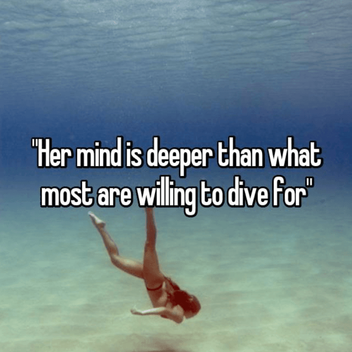 Her mind is deeper than most are willing to dive for