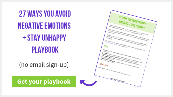 27 Ways You Avoid Negative Emotions + Stay Unhappy | You feel like a prisoner to your negative emotions. Like they control and manipulate you. What if we could choose how to react to an annoying situation or person? The good news is that you can. But before you become a superwoman of your emotions—and not an emotional superwoman—you have to first be aware of them. Which of the 27 ways below do you avoid your negative emotions? Contemplate the questions to bring your true feelings to the surface. And don't forget to sign up for your 9-page playbook too. Once you see how you avoid your negative emotions and allow them to be, you'll feel more in control of your life.