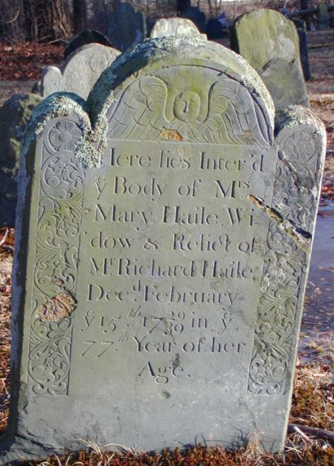 Mary (Bullock) Haile: Here lies Inter'd ye Body of Mrs Mary Haile Widow & Relick of Mr. Richard Haile Dec.d February ye 15th 1729 30 in ye 77th year of her Age (Kickemuit Cemetery)
